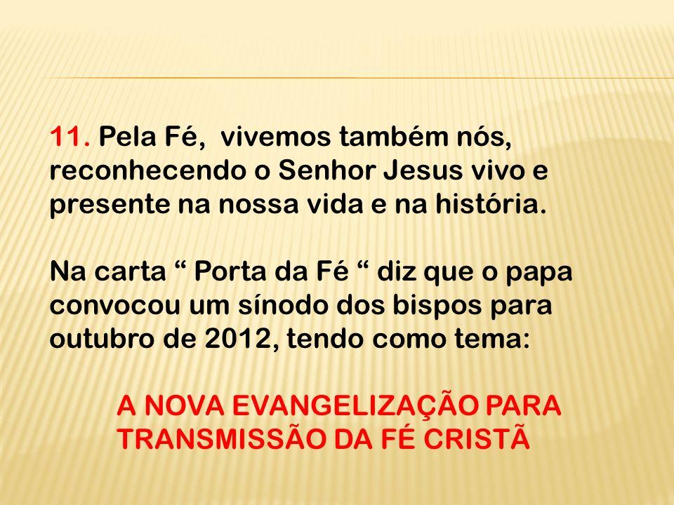 11. Pela Fé, vivemos também nós, reconhecendo o Senhor Jesus vivo e presente na nossa vida e na história.