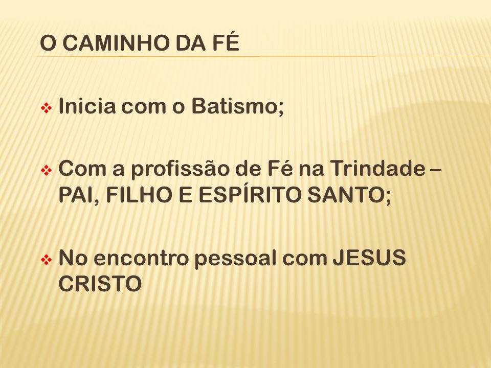 O CAMINHO DA FÉ Inicia com o Batismo; Com a profissão de Fé na Trindade – PAI, FILHO E ESPÍRITO SANTO;