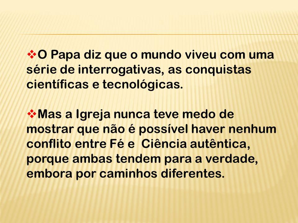 O Papa diz que o mundo viveu com uma série de interrogativas, as conquistas científicas e tecnológicas.