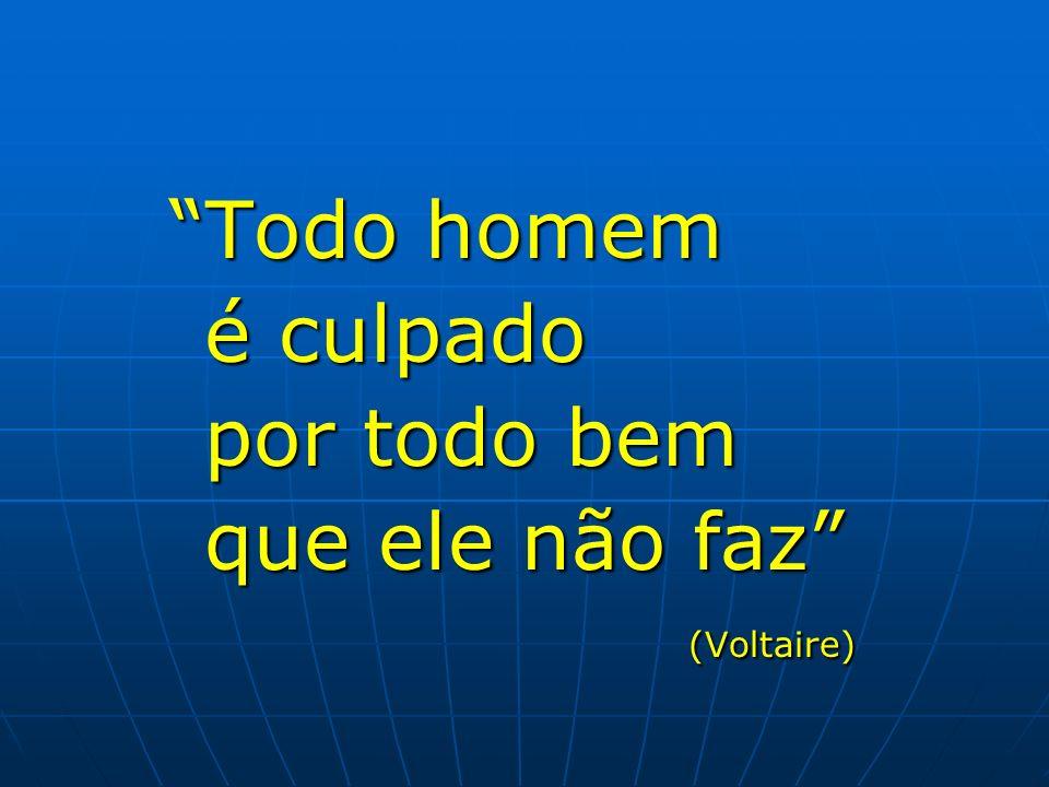 Todo homem é culpado por todo bem que ele não faz (Voltaire)