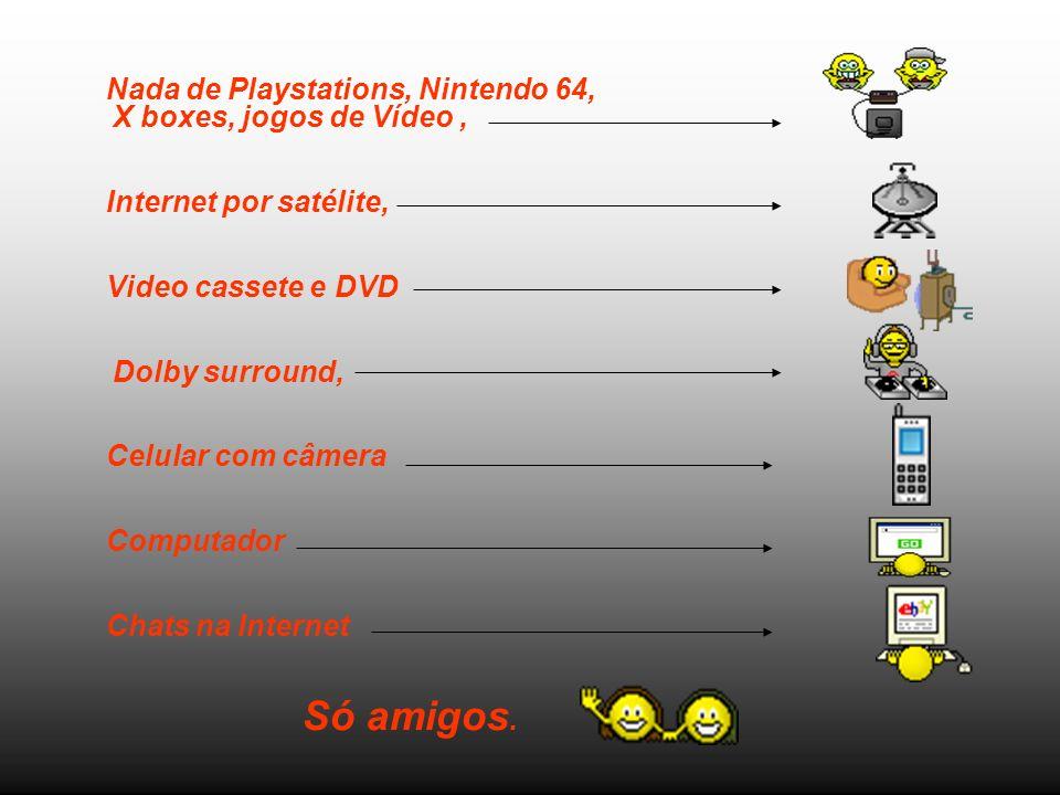 Nada de Playstations, Nintendo 64, X boxes, jogos de Vídeo ,