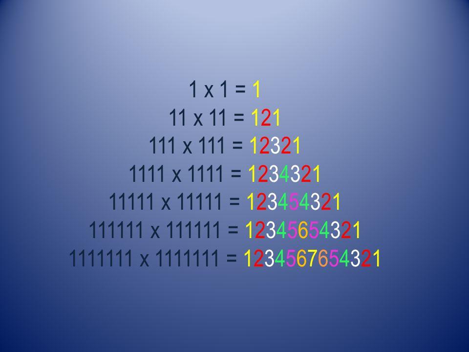 1 x 1 = 1 11 x 11 = 121 111 x 111 = 12321 1111 x 1111 = 1234321 11111 x 11111 = 123454321 111111 x 111111 = 12345654321 1111111 x 1111111 = 1234567654321