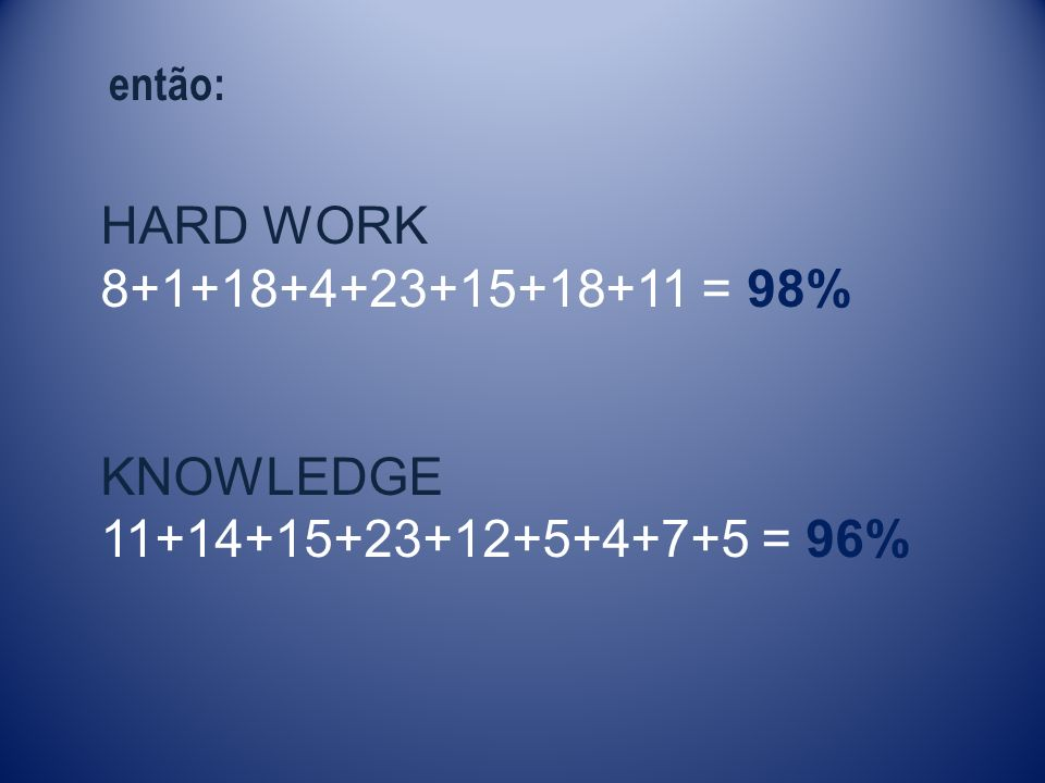 HARD WORK 8+1+18+4+23+15+18+11 = 98% KNOWLEDGE