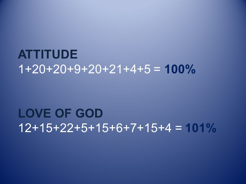 ATTITUDE 1+20+20+9+20+21+4+5 = 100% LOVE OF GOD 12+15+22+5+15+6+7+15+4 = 101%