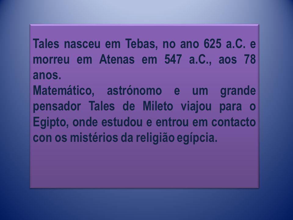 Tales nasceu em Tebas, no ano 625 a. C. e morreu em Atenas em 547 a. C