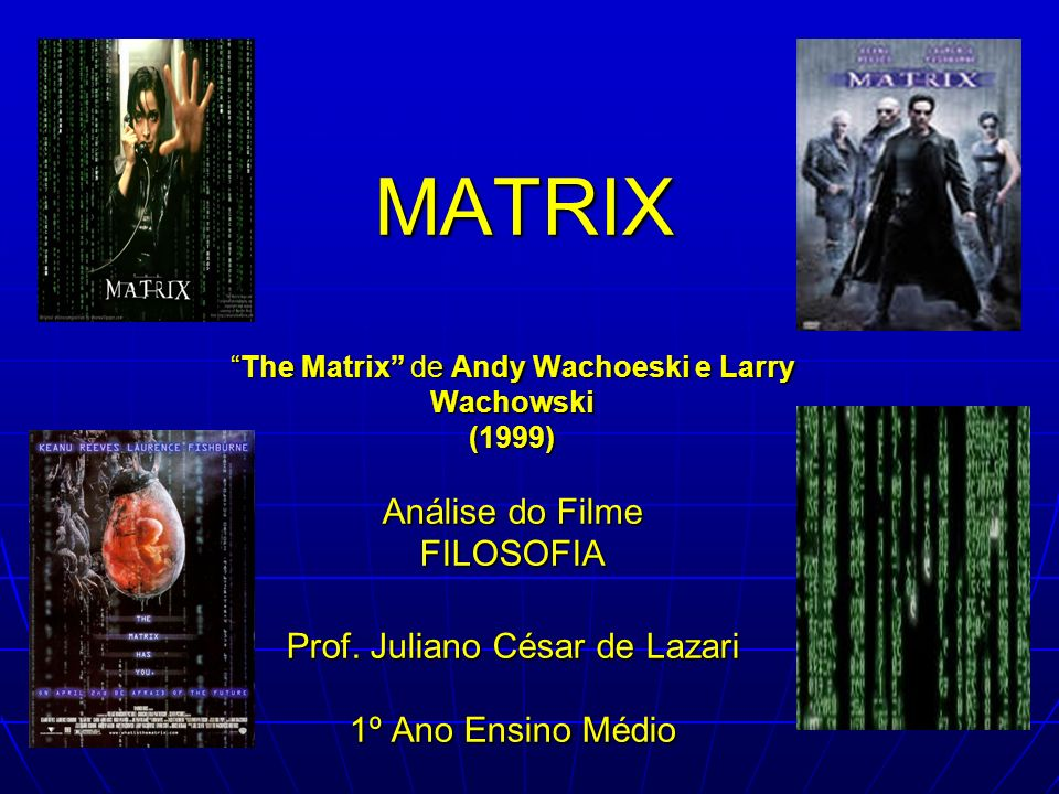 MATRIX The Matrix de Andy Wachoeski e Larry Wachowski (1999) Análise do Filme FILOSOFIA Prof.