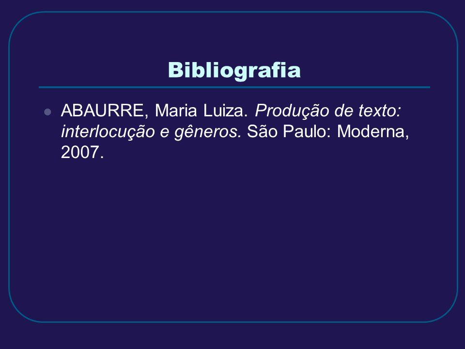 Bibliografia ABAURRE, Maria Luiza. Produção de texto: interlocução e gêneros.