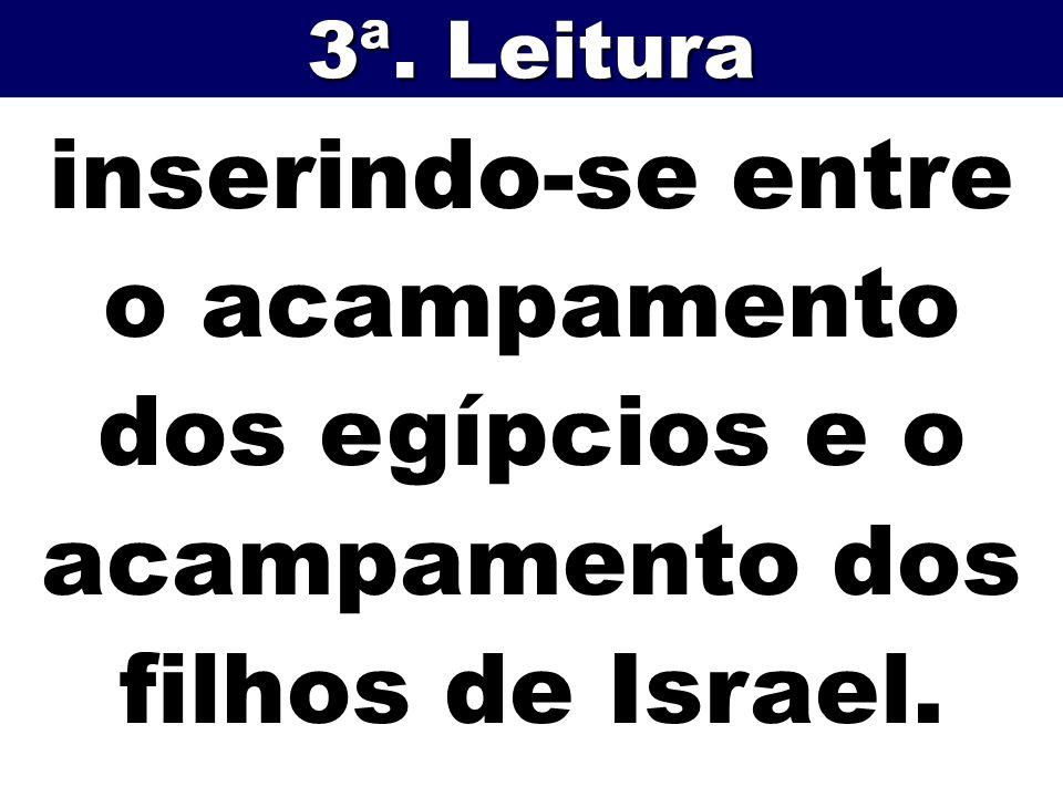 3ª. Leitura inserindo-se entre o acampamento dos egípcios e o acampamento dos filhos de Israel.