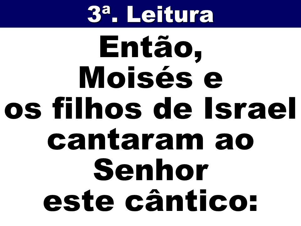 Então, Moisés e os filhos de Israel cantaram ao Senhor este cântico: