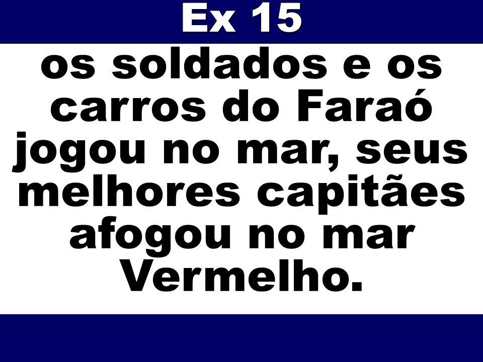 Ex 15 os soldados e os carros do Faraó jogou no mar, seus melhores capitães afogou no mar Vermelho.
