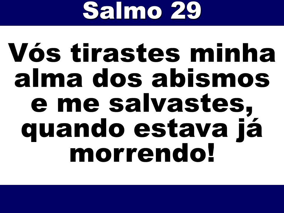 Salmo 29 Vós tirastes minha alma dos abismos e me salvastes, quando estava já morrendo!