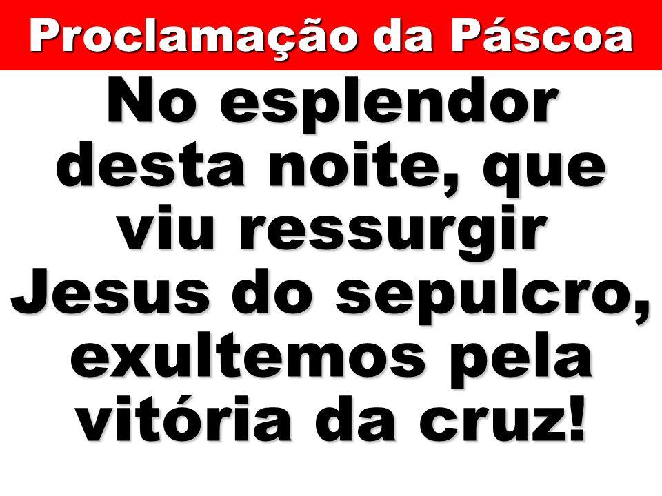 Proclamação da Páscoa No esplendor desta noite, que viu ressurgir Jesus do sepulcro, exultemos pela vitória da cruz!