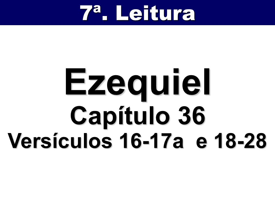 7ª. Leitura Ezequiel Capítulo 36 Versículos 16-17a e 18-28
