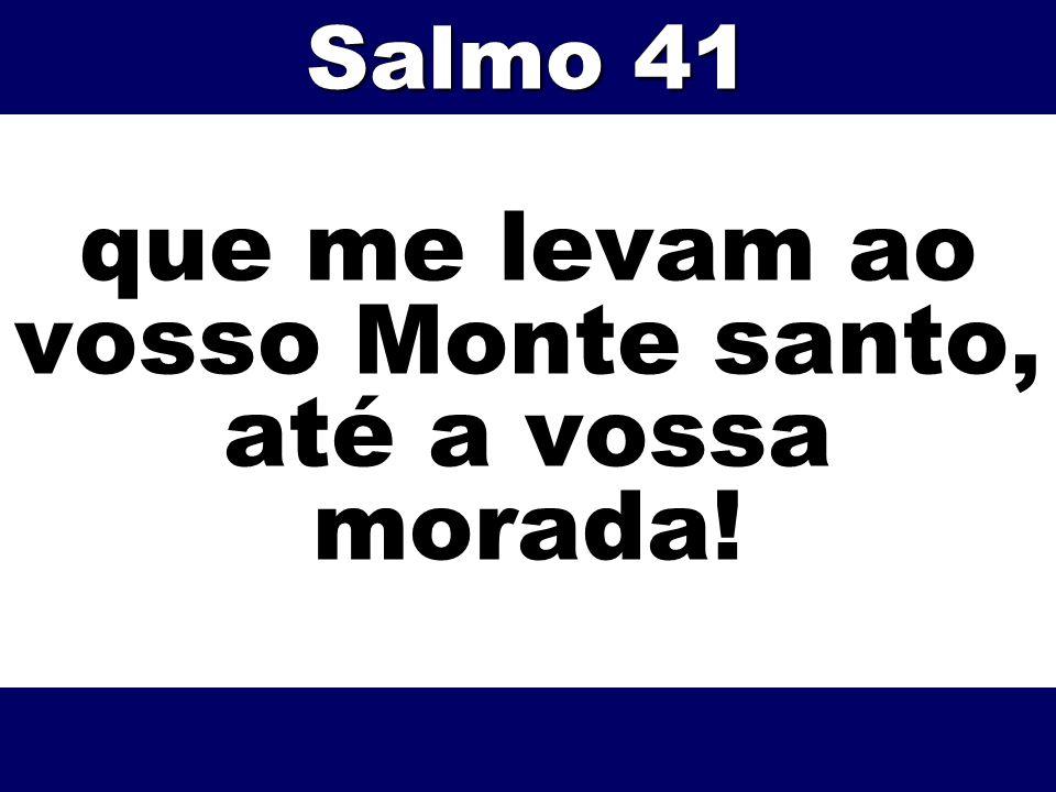 que me levam ao vosso Monte santo, até a vossa morada!