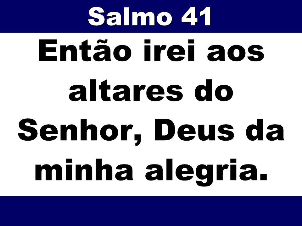 Então irei aos altares do Senhor, Deus da minha alegria.