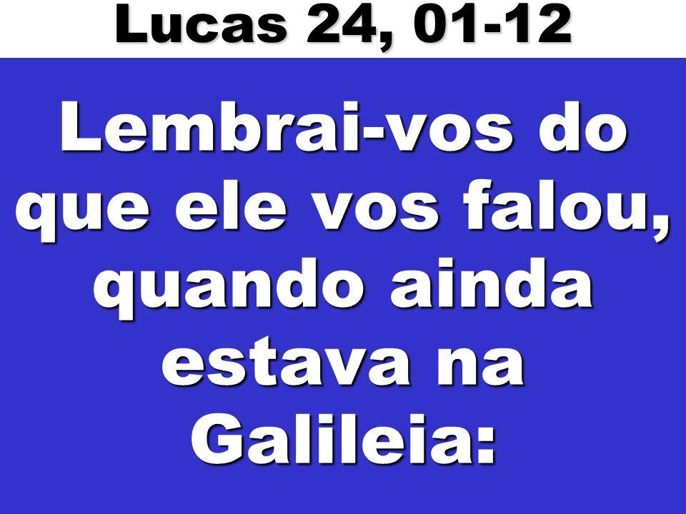 Lembrai-vos do que ele vos falou, quando ainda estava na Galileia: