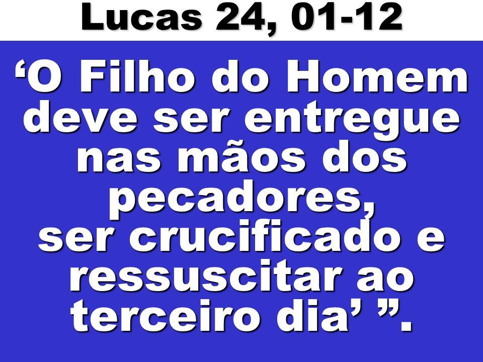 Lucas 24, 01-12 'O Filho do Homem deve ser entregue nas mãos dos pecadores, ser crucificado e ressuscitar ao terceiro dia' .