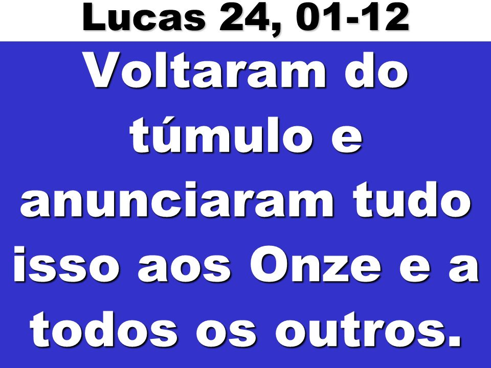 Lucas 24, 01-12 Voltaram do túmulo e anunciaram tudo isso aos Onze e a todos os outros.