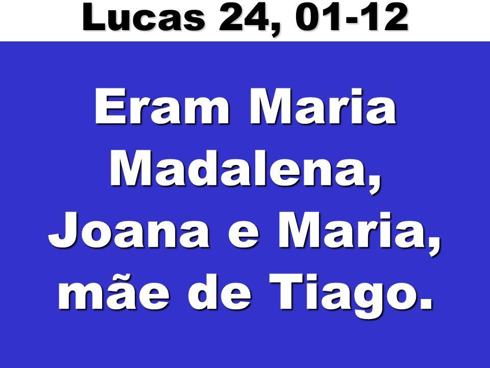 Eram Maria Madalena, Joana e Maria, mãe de Tiago.