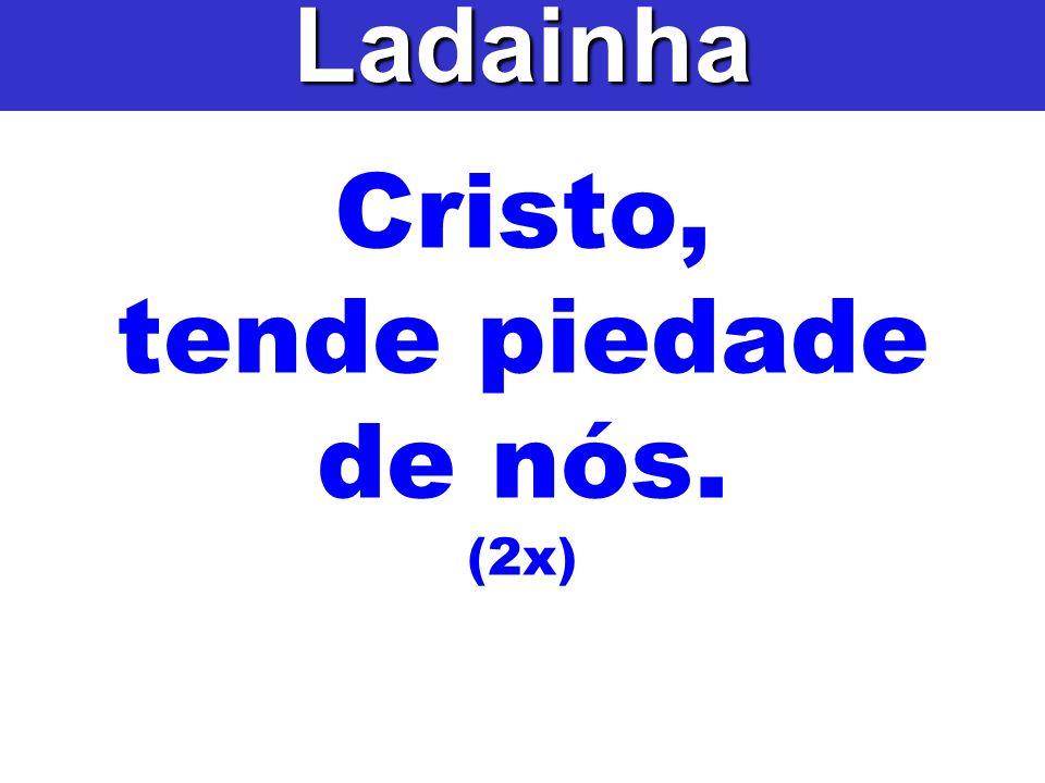 Ladainha Cristo, tende piedade de nós. (2x)