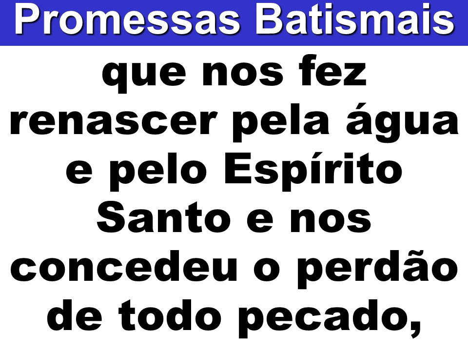 Promessas Batismais que nos fez renascer pela água e pelo Espírito Santo e nos concedeu o perdão.
