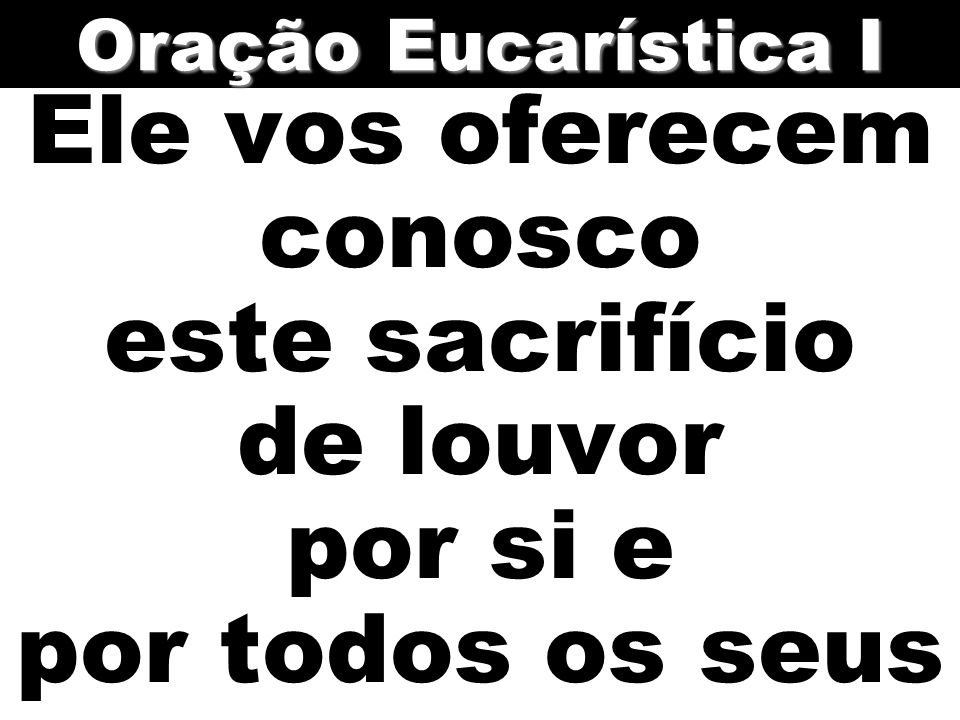 Oração Eucarística I Ele vos oferecem conosco este sacrifício de louvor por si e por todos os seus.