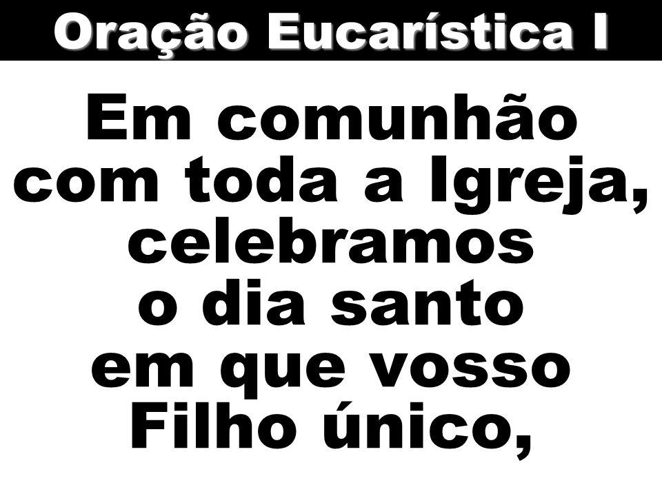 Oração Eucarística I Em comunhão com toda a Igreja, celebramos o dia santo em que vosso Filho único,