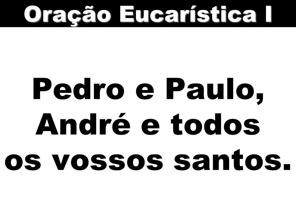 Pedro e Paulo, André e todos os vossos santos.