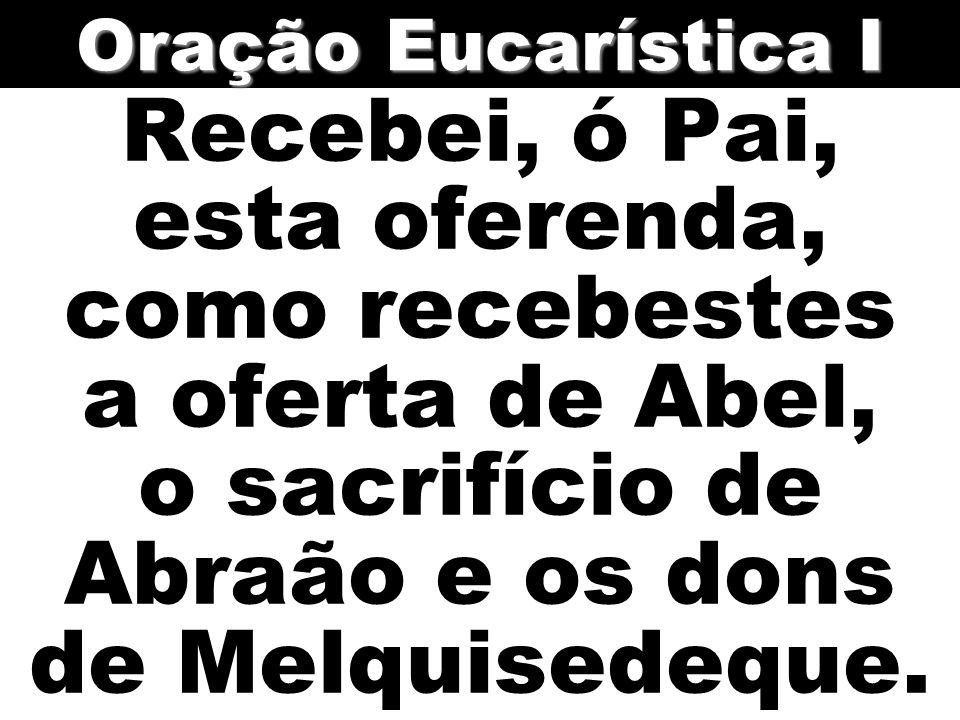 Oração Eucarística I Recebei, ó Pai, esta oferenda, como recebestes a oferta de Abel, o sacrifício de Abraão e os dons de Melquisedeque.
