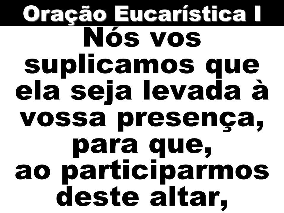 Oração Eucarística I Nós vos suplicamos que ela seja levada à vossa presença, para que, ao participarmos deste altar,
