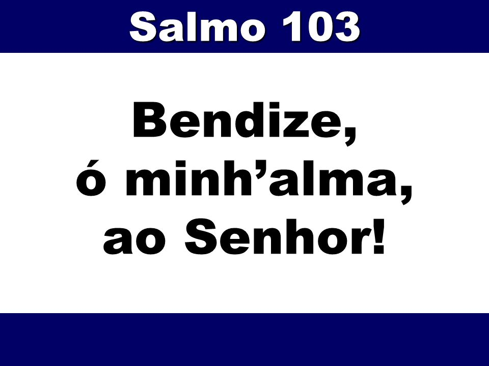 Bendize, ó minh'alma, ao Senhor!
