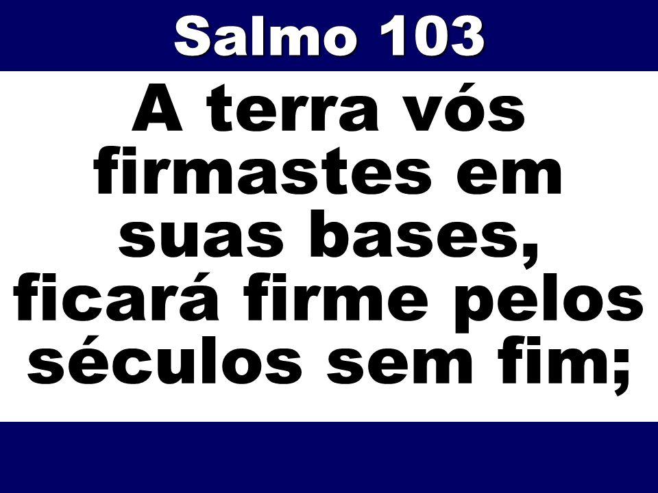 Salmo 103 A terra vós firmastes em suas bases, ficará firme pelos séculos sem fim;