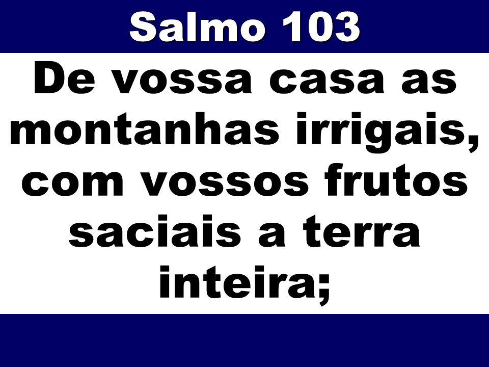 Salmo 103 De vossa casa as montanhas irrigais, com vossos frutos saciais a terra inteira;