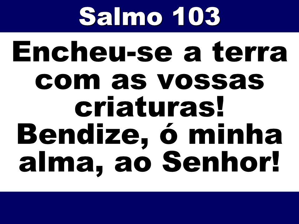 Salmo 103 Encheu-se a terra com as vossas criaturas! Bendize, ó minha alma, ao Senhor!
