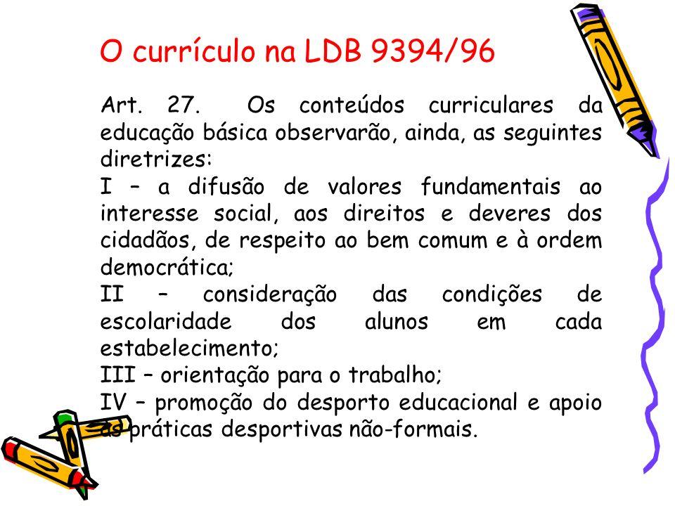 O currículo na LDB 9394/96 Art. 27. Os conteúdos curriculares da educação básica observarão, ainda, as seguintes diretrizes: