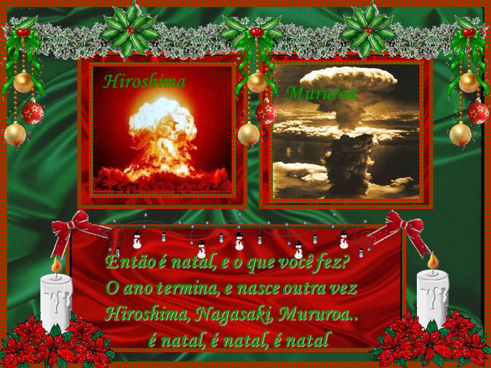Nagasaki Hiroshima. Mururoa. Então é natal, e o que você fez O ano termina, e nasce outra vez. Hiroshima, Nagasaki, Mururoa..