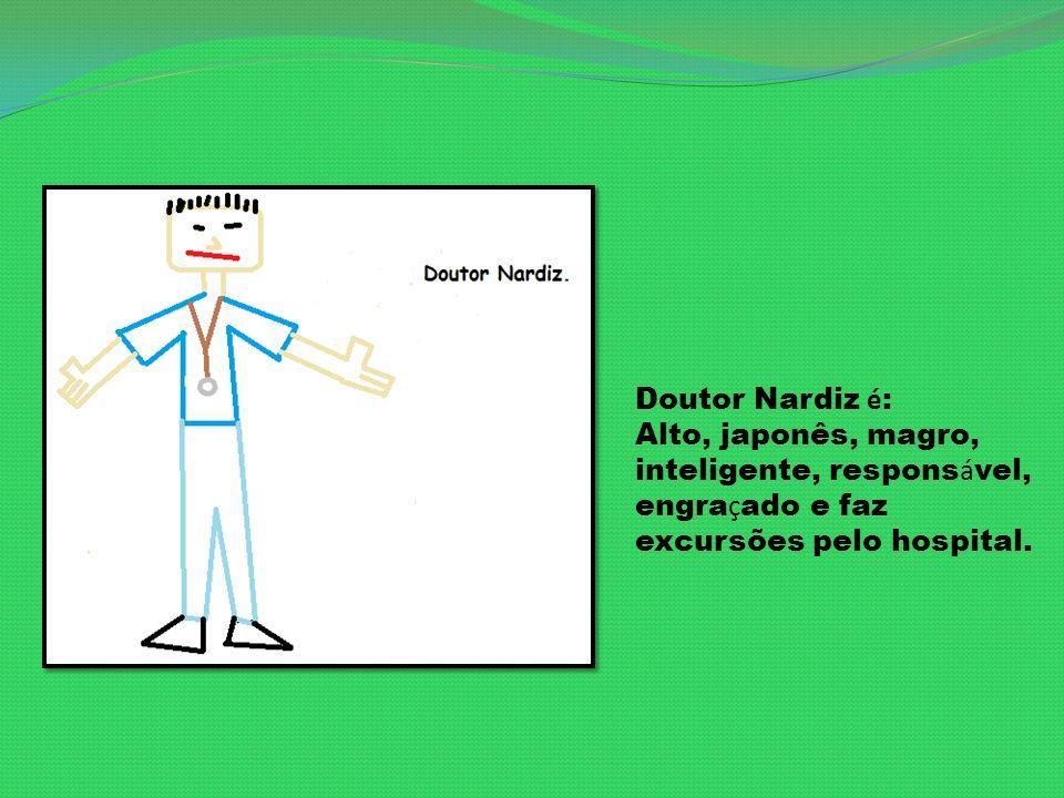 Doutor Nardiz é: Alto, japonês, magro, inteligente, responsável, engraçado e faz excursões pelo hospital.