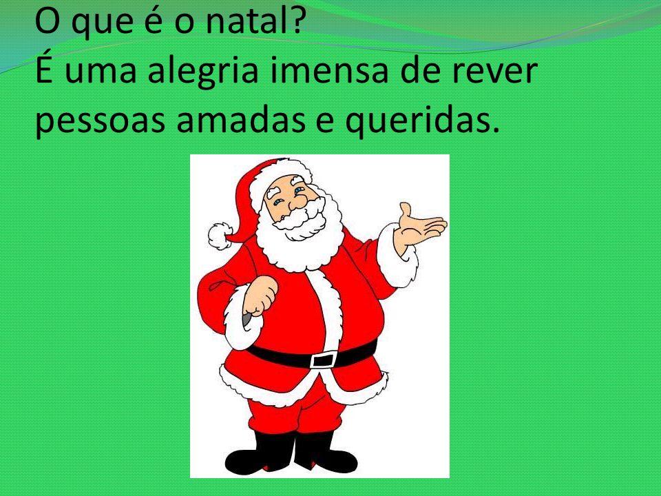 O que é o natal É uma alegria imensa de rever pessoas amadas e queridas.