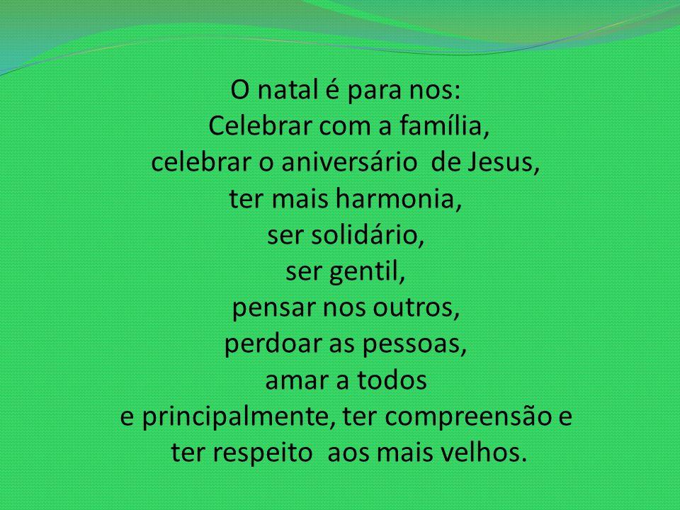 O natal é para nos: Celebrar com a família, celebrar o aniversário de Jesus, ter mais harmonia, ser solidário, ser gentil, pensar nos outros, perdoar as pessoas, amar a todos e principalmente, ter compreensão e ter respeito aos mais velhos.