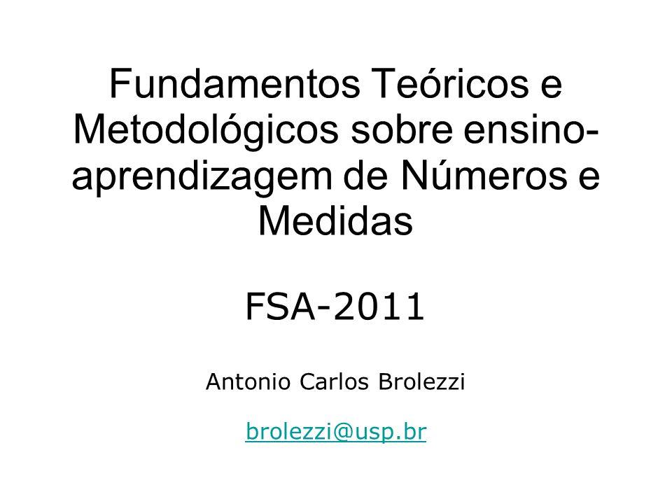 Fundamentos Teóricos e Metodológicos sobre ensino-aprendizagem de Números e Medidas FSA-2011 Antonio Carlos Brolezzi brolezzi@usp.br