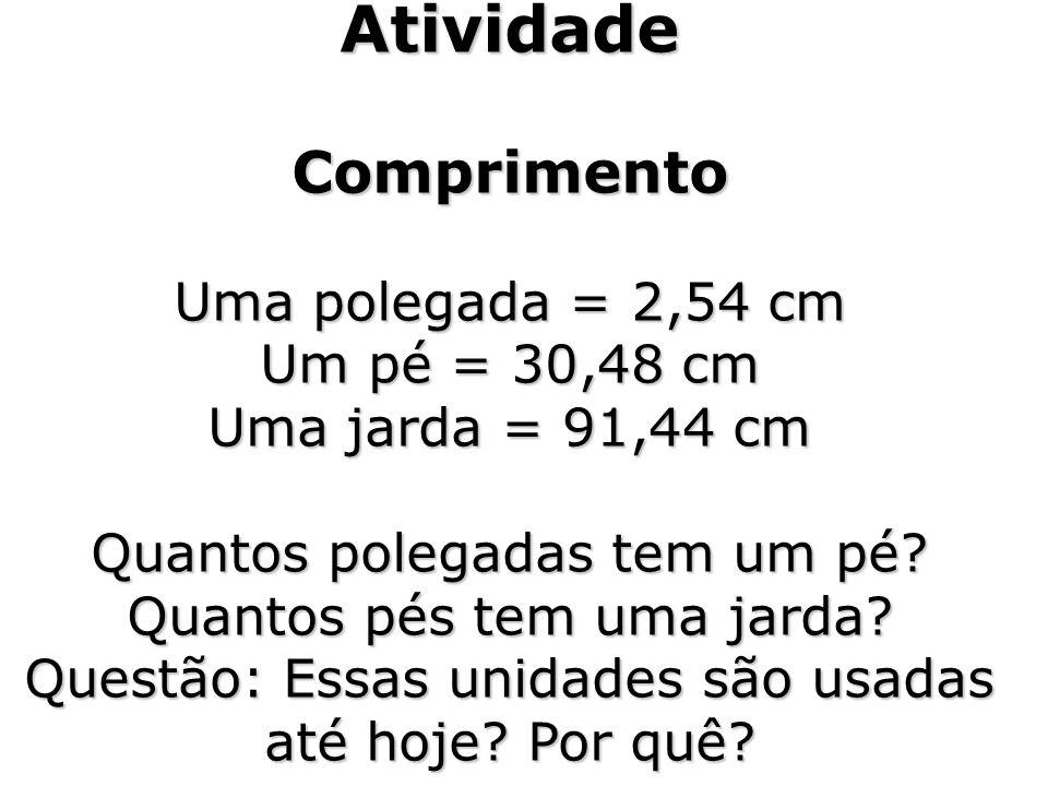 Atividade Comprimento Uma polegada = 2,54 cm Um pé = 30,48 cm