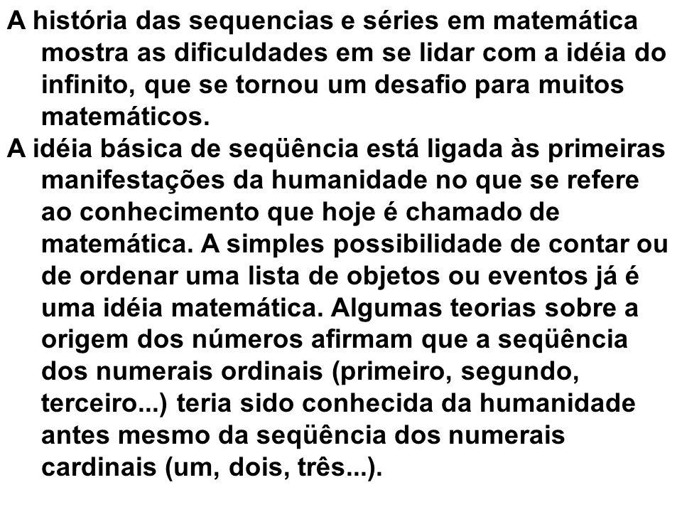 A história das sequencias e séries em matemática mostra as dificuldades em se lidar com a idéia do infinito, que se tornou um desafio para muitos matemáticos.