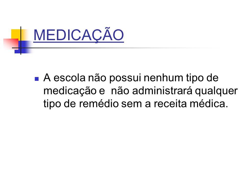 MEDICAÇÃO A escola não possui nenhum tipo de medicação e não administrará qualquer tipo de remédio sem a receita médica.