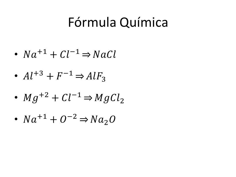 Fórmula Química 𝑁𝑎 +1 + 𝐶𝑙 −1 𝑁𝑎𝐶𝑙 𝐴𝑙 +3 + 𝐹 −1 𝐴𝑙 𝐹 3
