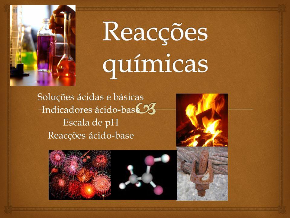 Reacções químicas Soluções ácidas e básicas Indicadores ácido-base