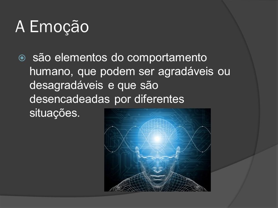 A Emoção são elementos do comportamento humano, que podem ser agradáveis ou desagradáveis e que são desencadeadas por diferentes situações.