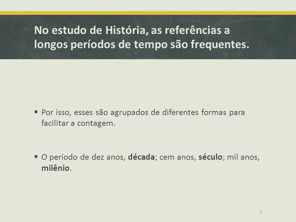 No estudo de História, as referências a longos períodos de tempo são frequentes.