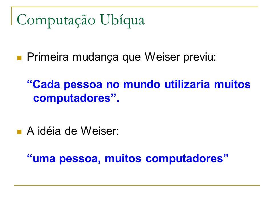 Computação Ubíqua Primeira mudança que Weiser previu: Cada pessoa no mundo utilizaria muitos computadores .