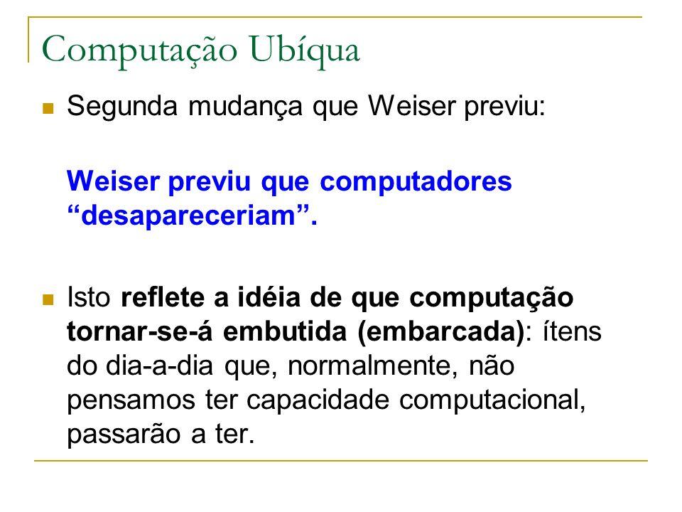 Computação Ubíqua Segunda mudança que Weiser previu: