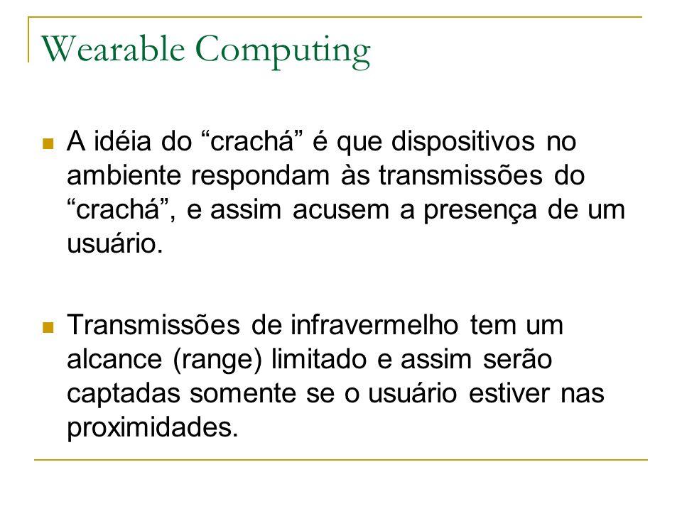 Wearable Computing A idéia do crachá é que dispositivos no ambiente respondam às transmissões do crachá , e assim acusem a presença de um usuário.